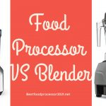 Difference Between Food Processor And Blender - Main Comparison